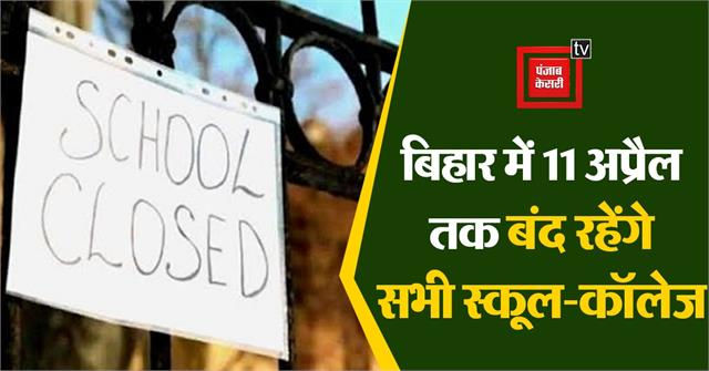 all schools and colleges will remain closed from 05 to 11 april in bihar