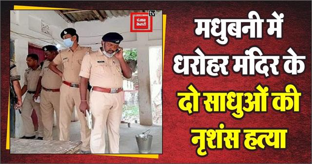 ruthless killing of two sages of the heritage temple in madhubani