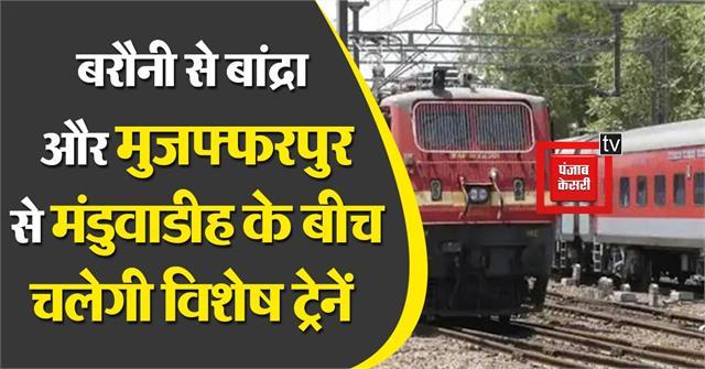 special trains will run between barauni to bandra and muzaffarpur to manduwadih