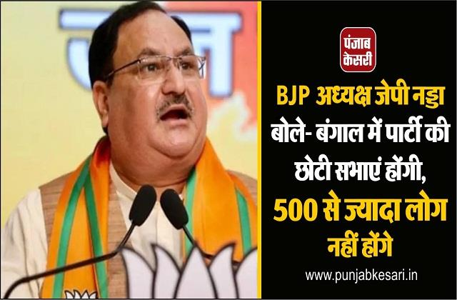 bjp president jp nadda said there will be small party meetings in bengal