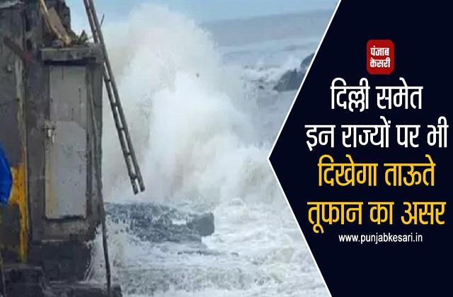 these states including delhi will also see the impact of tauktae storm