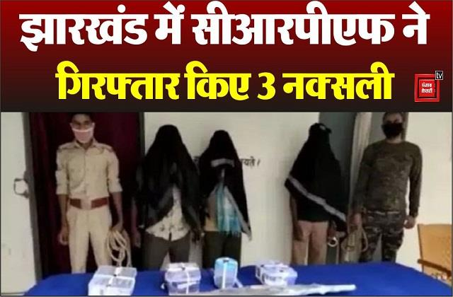 crpf arrested three naxalites in jharkhand arms recovered