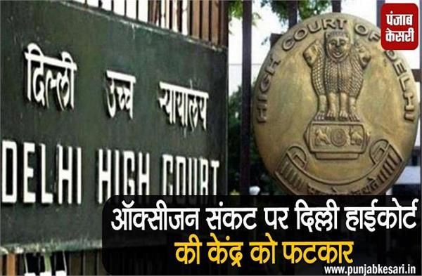 delhi high court rebuked to center over oxygen crisis