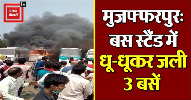 muzaffarpur 3 buses burnt due to fire in bus stand