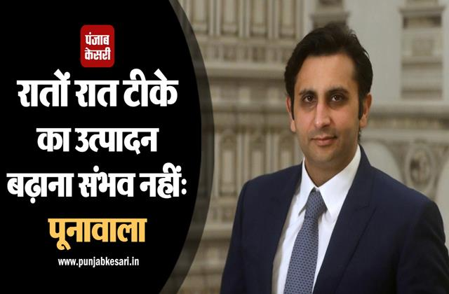 poonawalla s it is not possible to increase vaccine production overnight