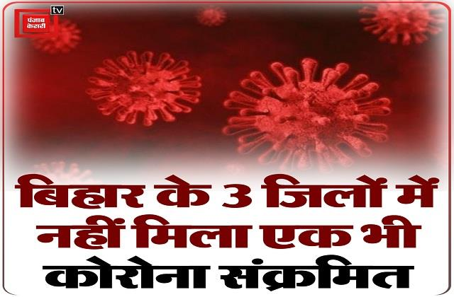 not a single corona infected found in 3 districts of bihar