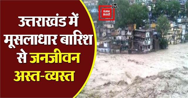 torrential rains disrupt life in uttarakhand