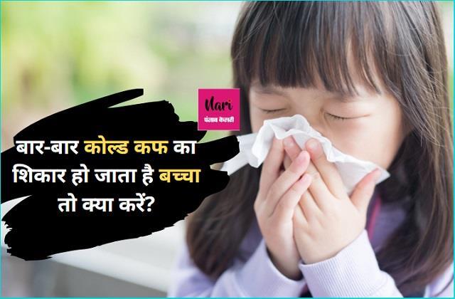 बच्चे को बार-बार हो जाता है Cold-Cough तो जानिए सही उपचार