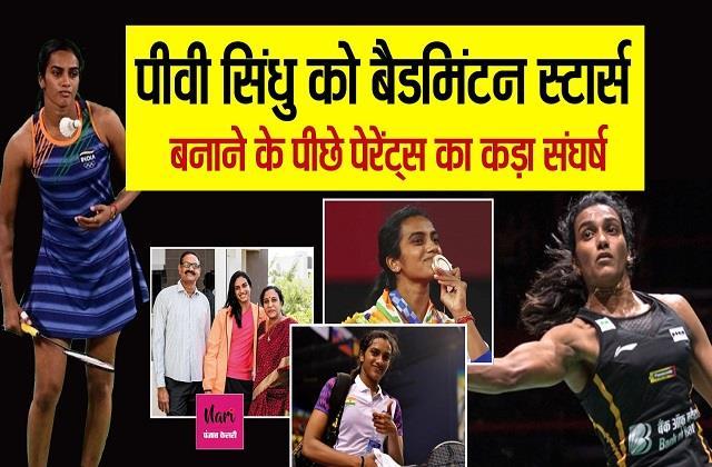 इतिहास रच रही हैं बेटियां ! पीवी सिंधु को यहां तक पहुंचाने के पीछे Parents का कड़ा संघर्ष