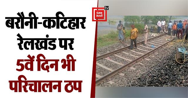operations stalled on barauni katihar railway section for the fifth day as well