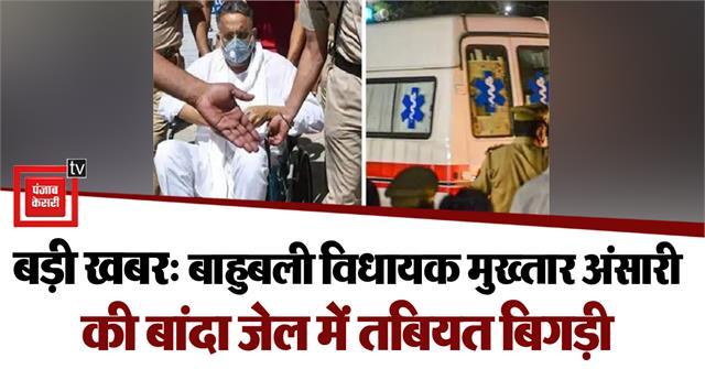 big news bahubali mla mukhtar ansari s health deteriorated